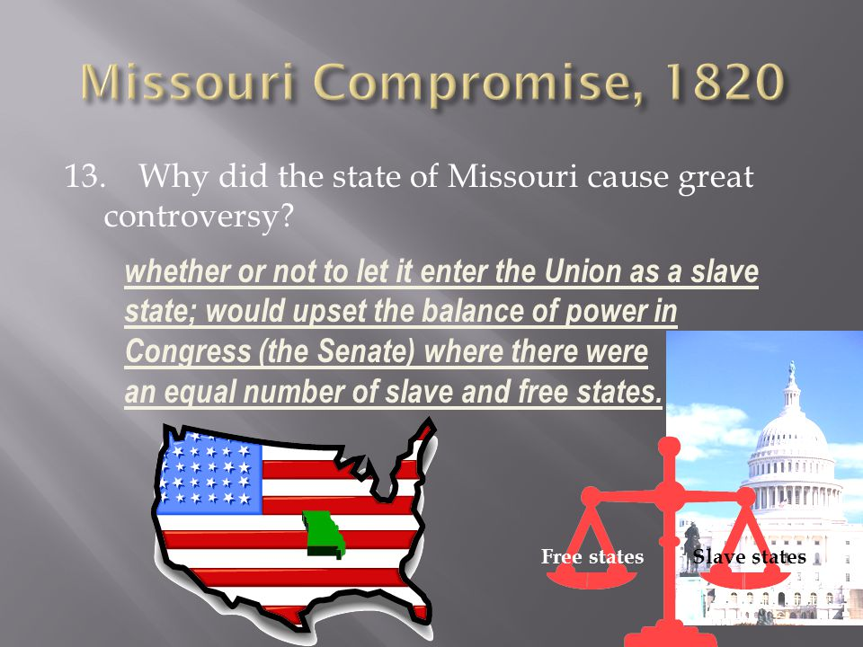 Missouri Compromise, 1820 13. Why did the state of Missouri cause great controversy