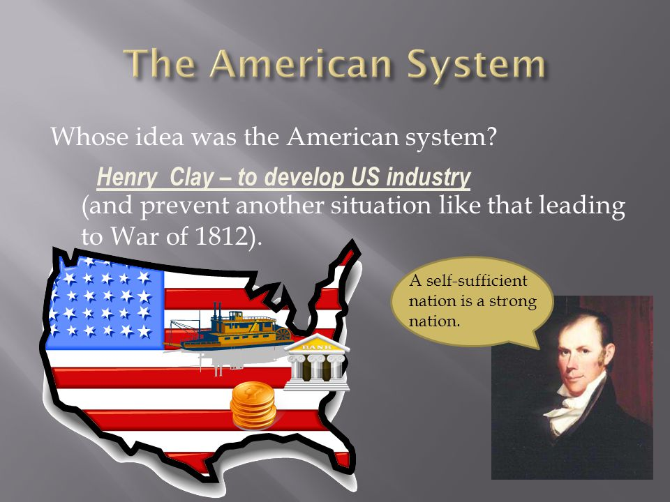 The American System Whose idea was the American system (and prevent another situation like that leading to War of 1812).