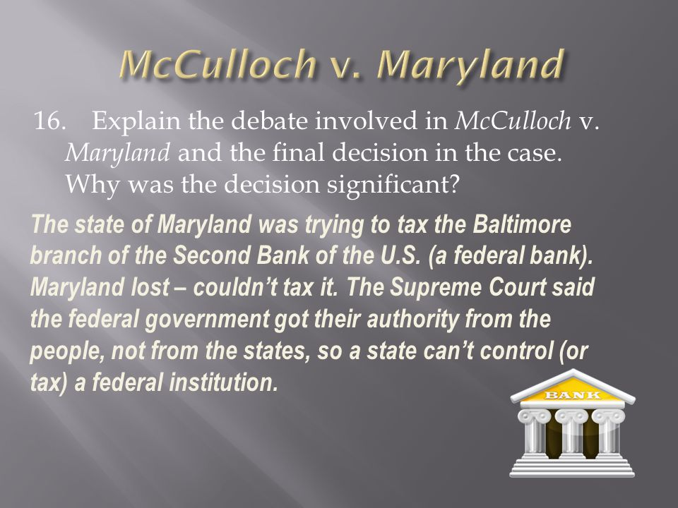 McCulloch v. Maryland 16. Explain the debate involved in McCulloch v. Maryland and the final decision in the case. Why was the decision significant