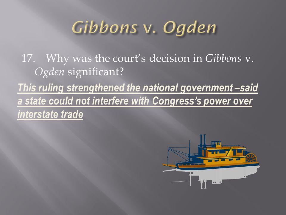 Gibbons v. Ogden 17. Why was the court's decision in Gibbons v. Ogden significant