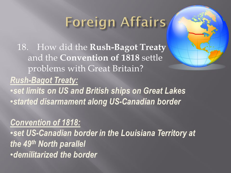 Foreign Affairs 18. How did the Rush-Bagot Treaty and the Convention of 1818 settle problems with Great Britain