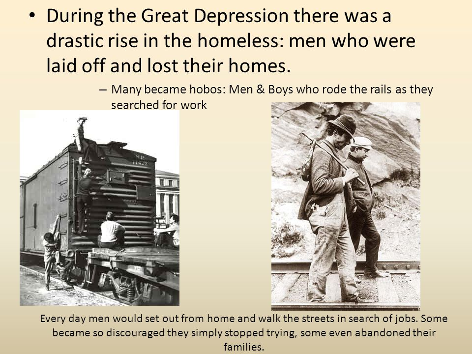 During the Great Depression there was a drastic rise in the homeless: men who were laid off and lost their homes.