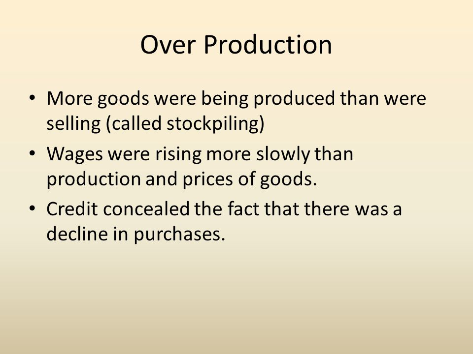 Over Production More goods were being produced than were selling (called stockpiling)
