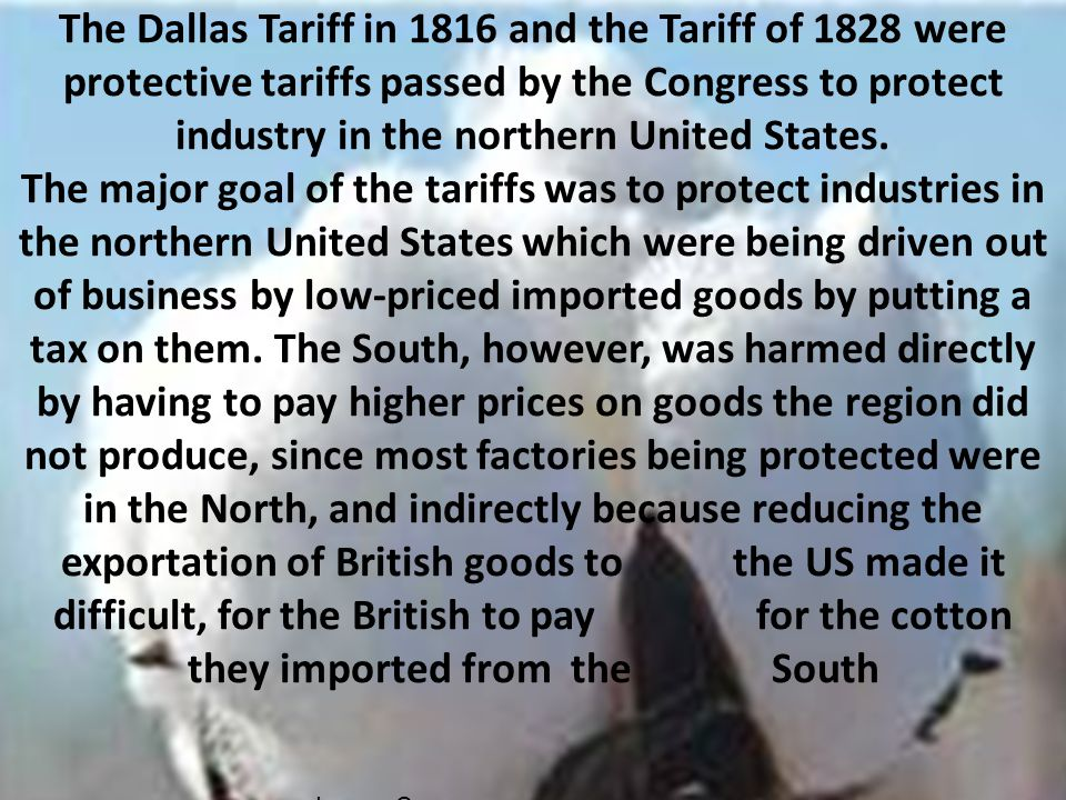 The Dallas Tariff in 1816 and the Tariff of 1828 were protective tariffs passed by the Congress to protect industry in the northern United States. The major goal of the tariffs was to protect industries in the northern United States which were being driven out of business by low-priced imported goods by putting a tax on them. The South, however, was harmed directly by having to pay higher prices on goods the region did not produce, since most factories being protected were in the North, and indirectly because reducing the exportation of British goods to the US made it difficult, for the British to pay for the cotton they imported from the South