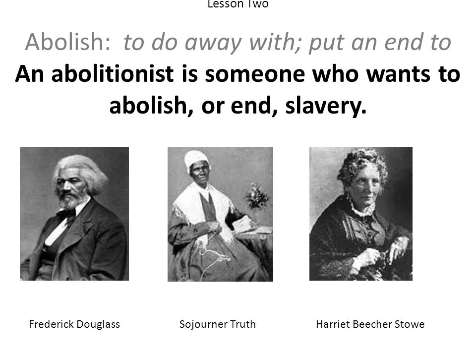 Lesson Two Abolish: to do away with; put an end to An abolitionist is someone who wants to abolish, or end, slavery.