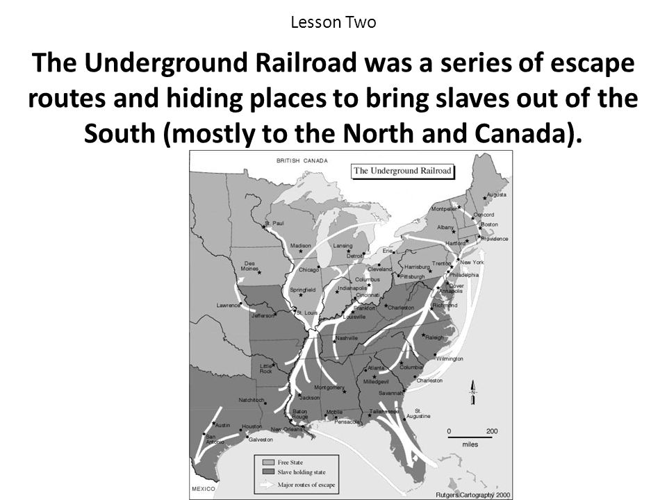 Lesson Two The Underground Railroad was a series of escape routes and hiding places to bring slaves out of the South (mostly to the North and Canada).