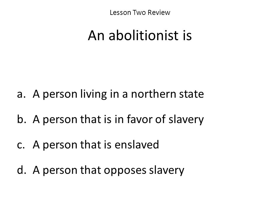 Lesson Two Review An abolitionist is