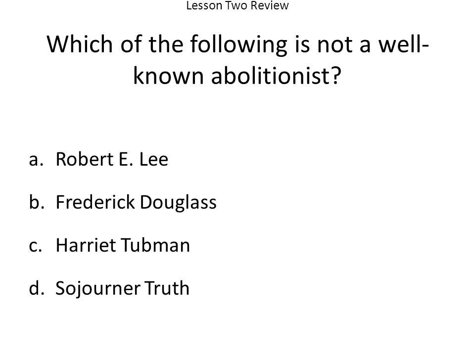 Robert E. Lee Frederick Douglass Harriet Tubman Sojourner Truth