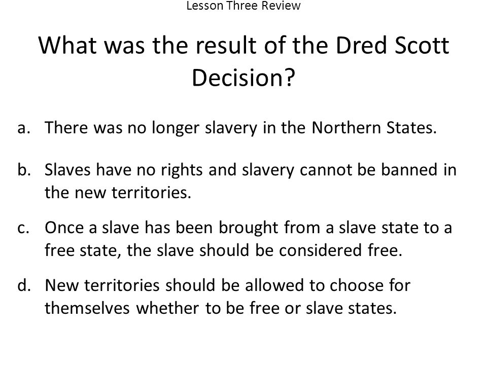 Lesson Three Review What was the result of the Dred Scott Decision