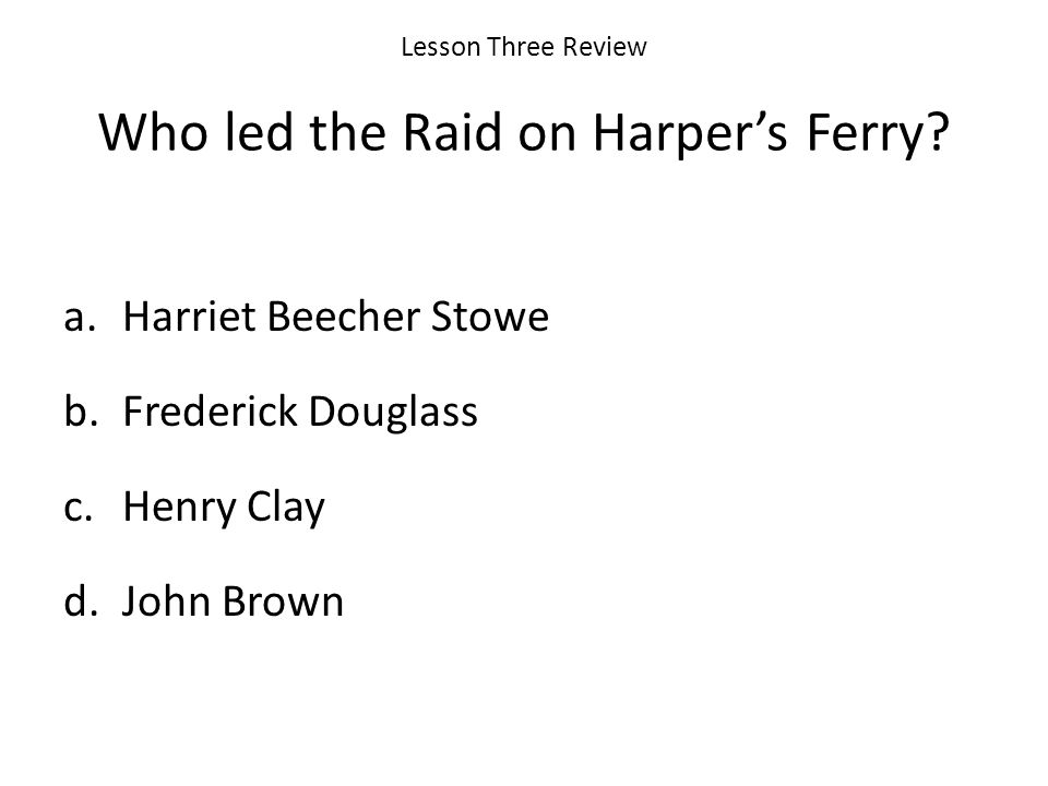 Lesson Three Review Who led the Raid on Harper's Ferry