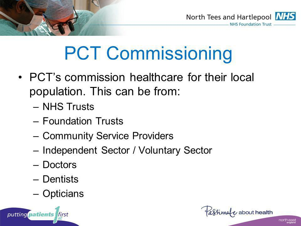 PCT Commissioning PCT's commission healthcare for their local population. This can be from: NHS Trusts.