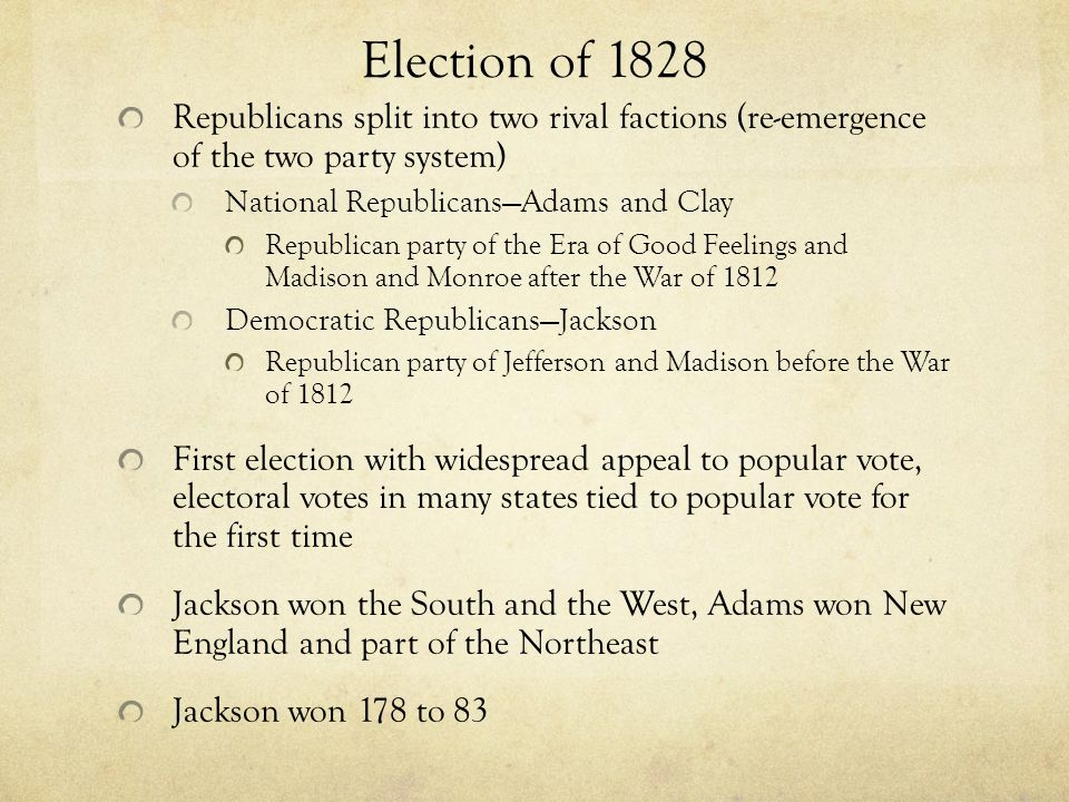 Election of 1828 Republicans split into two rival factions (re-emergence of the two party system) National Republicans—Adams and Clay.