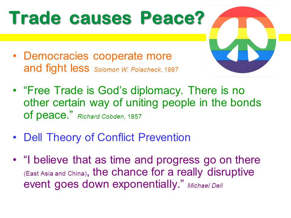Trade causes Peace Democracies cooperate more and fight less Solomon W. Polacheck, 1997.