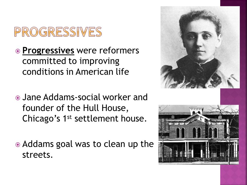 PROGRESSIVES Progressives were reformers committed to improving conditions in American life.