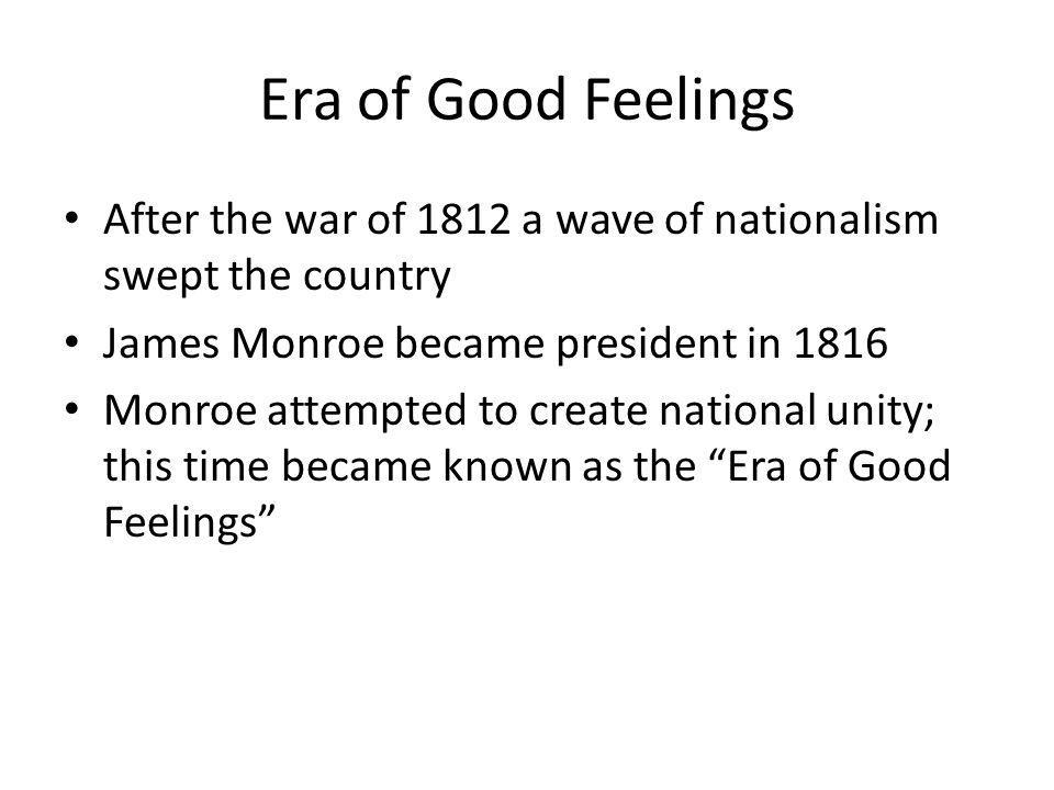 Era of Good Feelings After the war of 1812 a wave of nationalism swept the country. James Monroe became president in 1816.