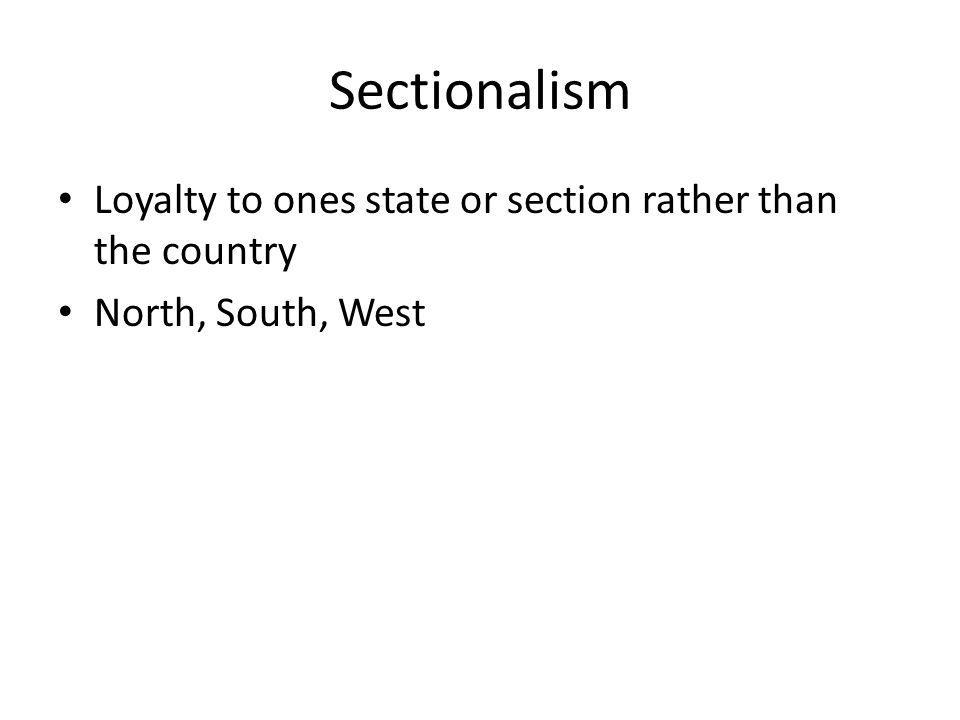 Sectionalism Loyalty to ones state or section rather than the country