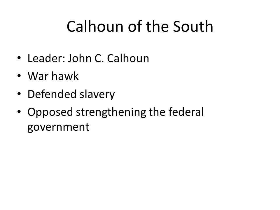 Calhoun of the South Leader: John C. Calhoun War hawk Defended slavery