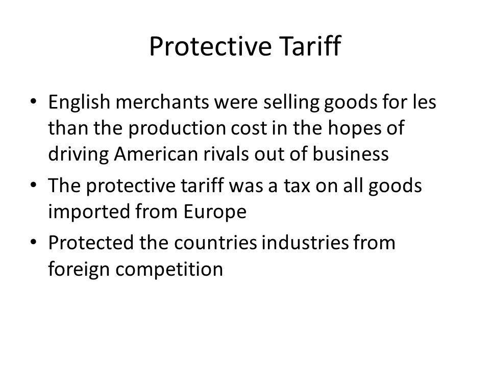 Protective Tariff English merchants were selling goods for les than the production cost in the hopes of driving American rivals out of business.