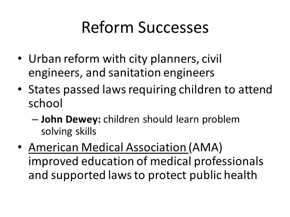 Reform Successes Urban reform with city planners, civil engineers, and sanitation engineers. States passed laws requiring children to attend school.