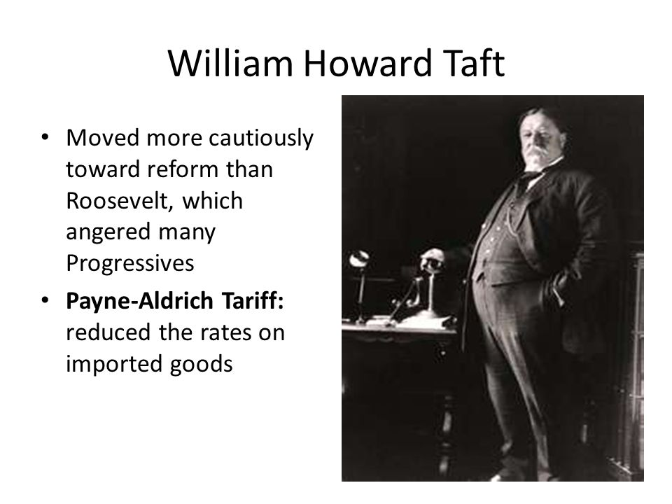 William Howard Taft Moved more cautiously toward reform than Roosevelt, which angered many Progressives.