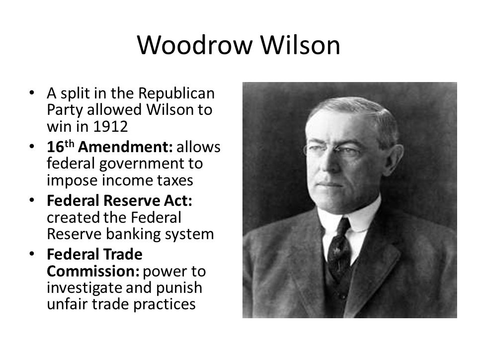 Woodrow Wilson A split in the Republican Party allowed Wilson to win in 1912. 16th Amendment: allows federal government to impose income taxes.