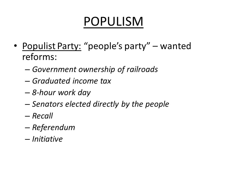 POPULISM Populist Party: people's party – wanted reforms: