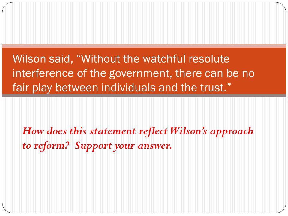 Wilson said, Without the watchful resolute interference of the government, there can be no fair play between individuals and the trust.