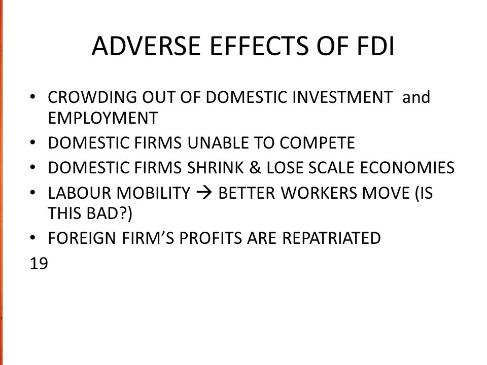 ADVERSE EFFECTS OF FDI CROWDING OUT OF DOMESTIC INVESTMENT and EMPLOYMENT. DOMESTIC FIRMS UNABLE TO COMPETE.