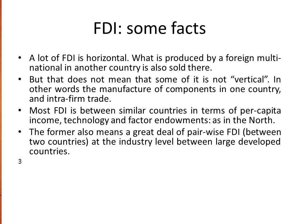 FDI: some facts A lot of FDI is horizontal. What is produced by a foreign multi-national in another country is also sold there.