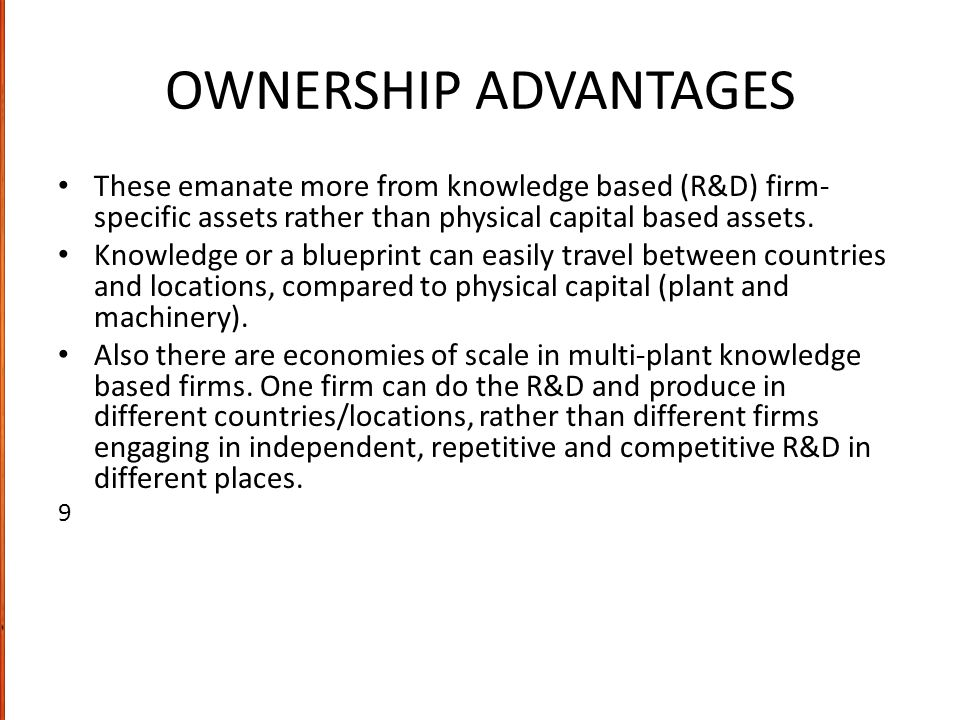 OWNERSHIP ADVANTAGES These emanate more from knowledge based (R&D) firm-specific assets rather than physical capital based assets.