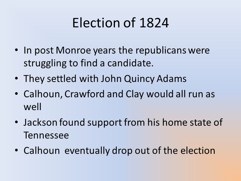 Election of 1824 In post Monroe years the republicans were struggling to find a candidate. They settled with John Quincy Adams.