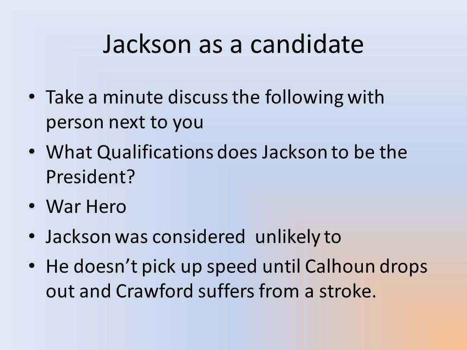 Jackson as a candidate Take a minute discuss the following with person next to you. What Qualifications does Jackson to be the President
