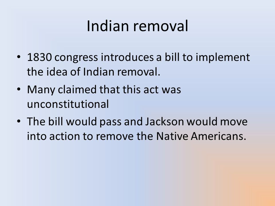 Indian removal 1830 congress introduces a bill to implement the idea of Indian removal. Many claimed that this act was unconstitutional.