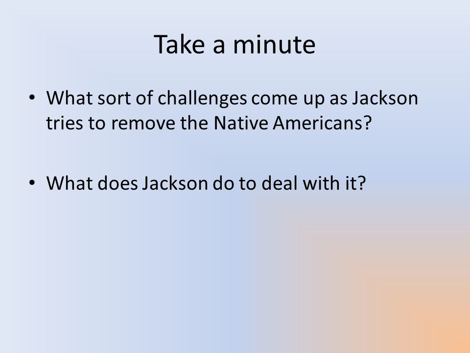 Take a minute What sort of challenges come up as Jackson tries to remove the Native Americans.