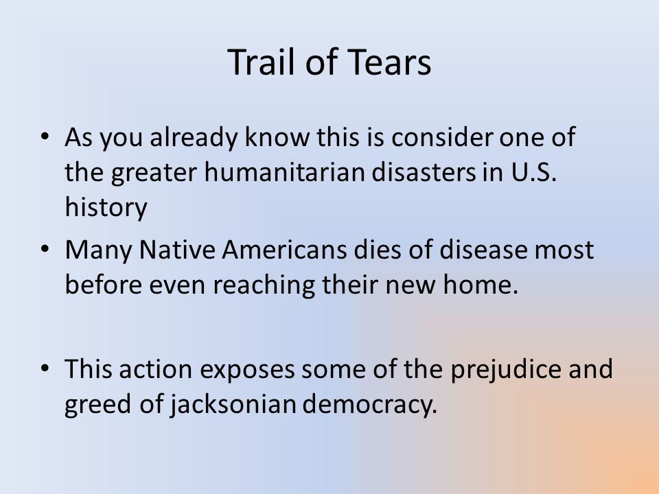Trail of Tears As you already know this is consider one of the greater humanitarian disasters in U.S. history.