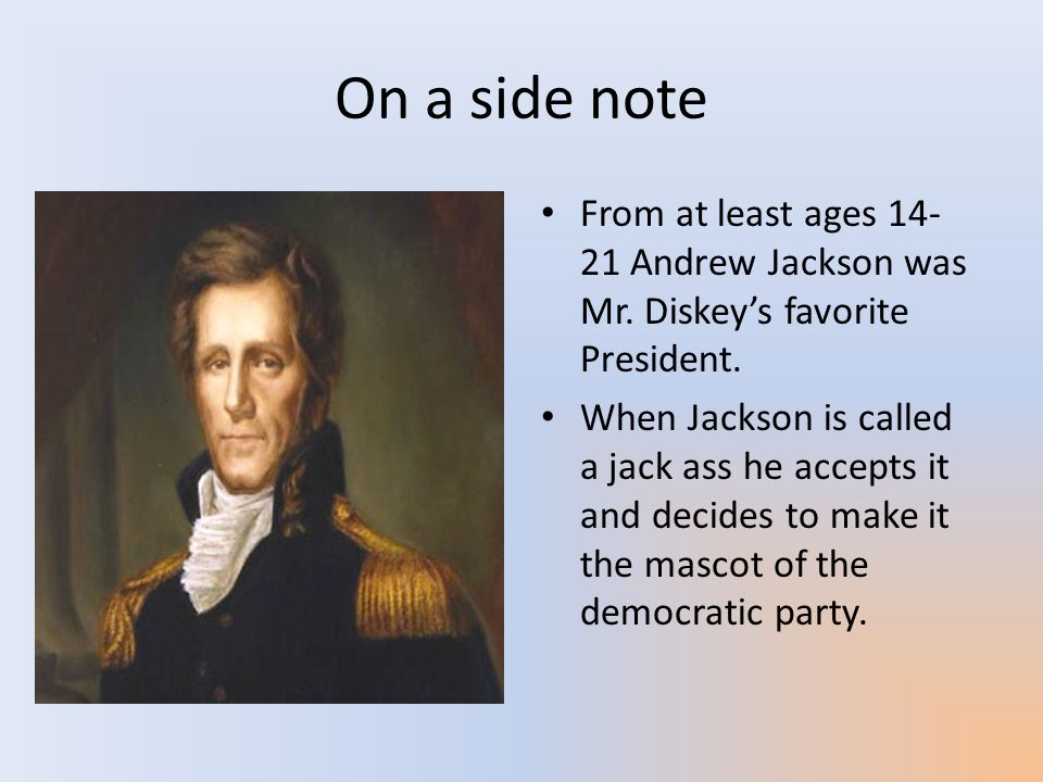 On a side note From at least ages 14-21 Andrew Jackson was Mr. Diskey's favorite President.