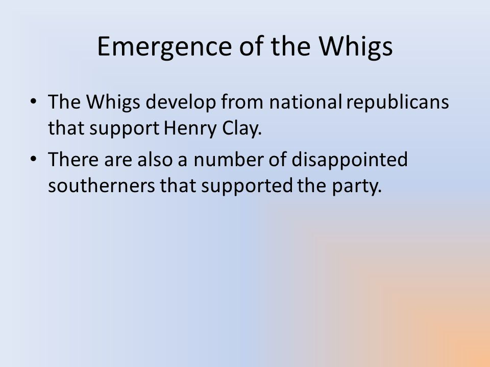 Emergence of the Whigs The Whigs develop from national republicans that support Henry Clay.