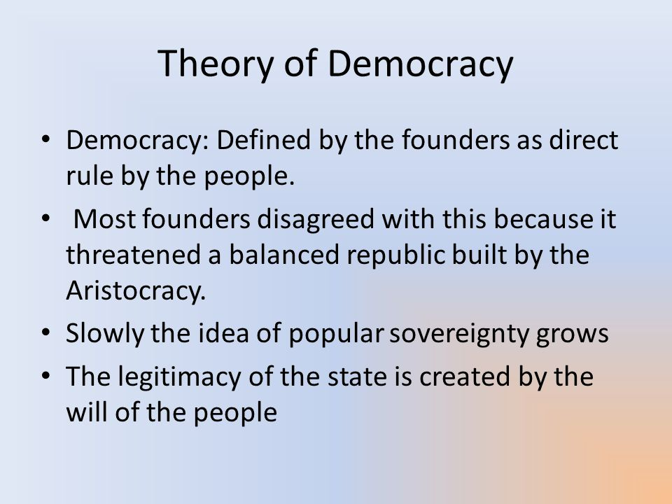 Theory of Democracy Democracy: Defined by the founders as direct rule by the people.