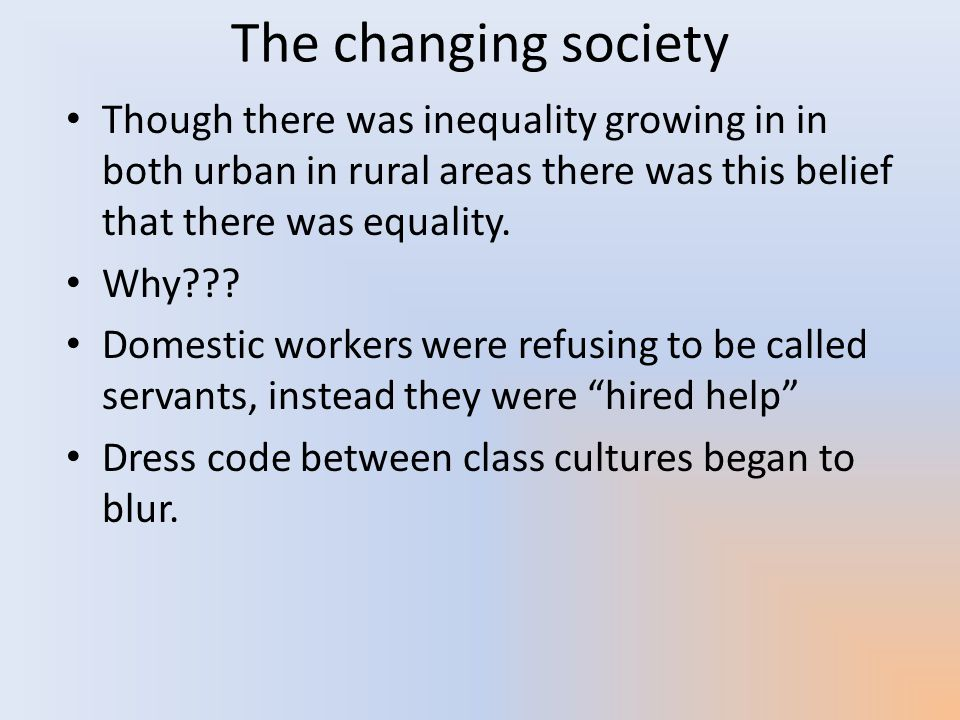 The changing society Though there was inequality growing in in both urban in rural areas there was this belief that there was equality.