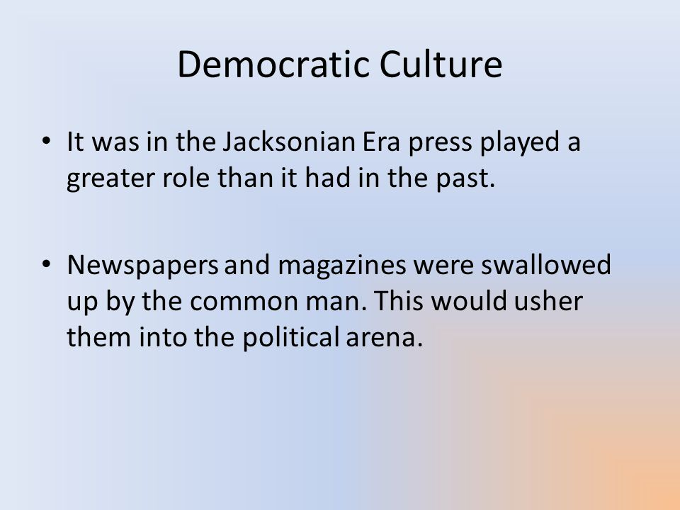 Democratic Culture It was in the Jacksonian Era press played a greater role than it had in the past.