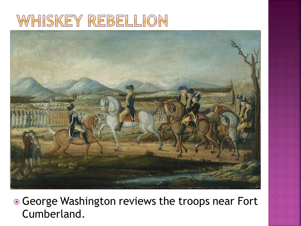 Whiskey Rebellion George Washington reviews the troops near Fort Cumberland.