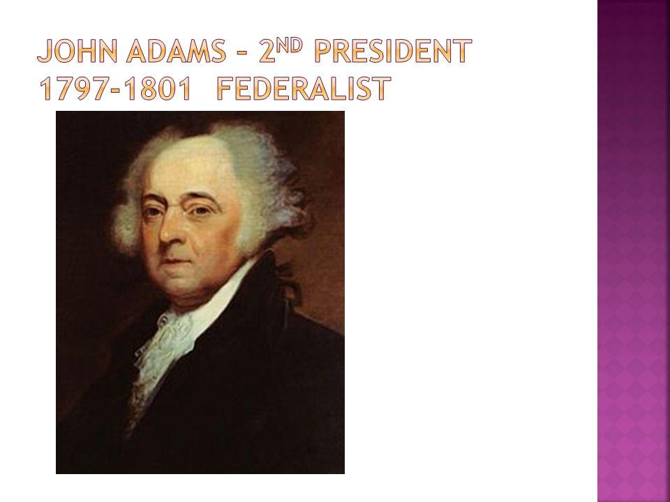 John adams – 2nd president 1797-1801 federalist