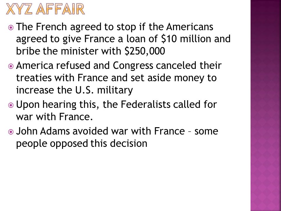 XYZ Affair The French agreed to stop if the Americans agreed to give France a loan of $10 million and bribe the minister with $250,000.