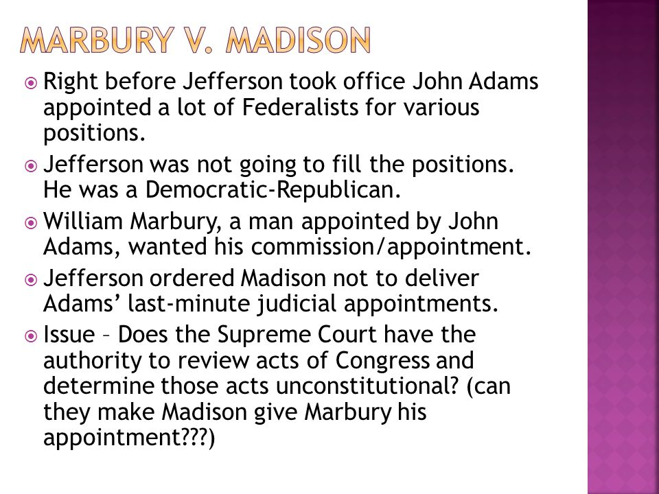 Marbury v. Madison Right before Jefferson took office John Adams appointed a lot of Federalists for various positions.