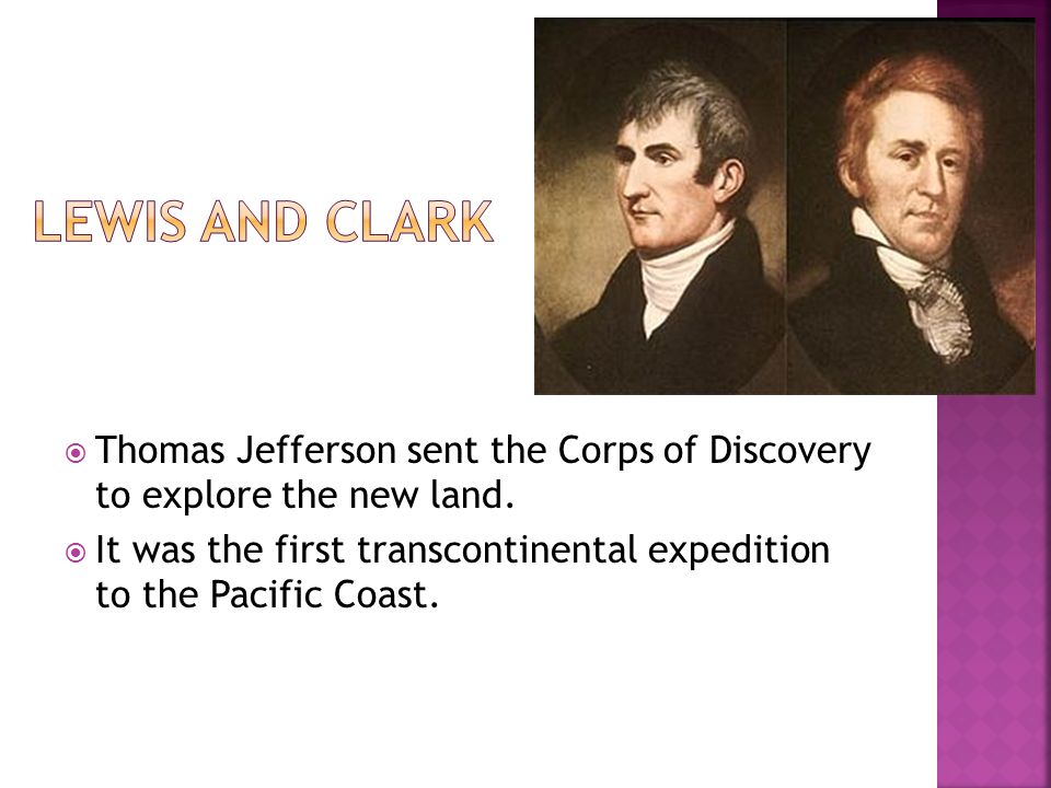 Lewis and Clark Thomas Jefferson sent the Corps of Discovery to explore the new land.