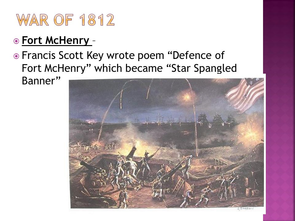 War of 1812 Fort McHenry – Francis Scott Key wrote poem Defence of Fort McHenry which became Star Spangled Banner