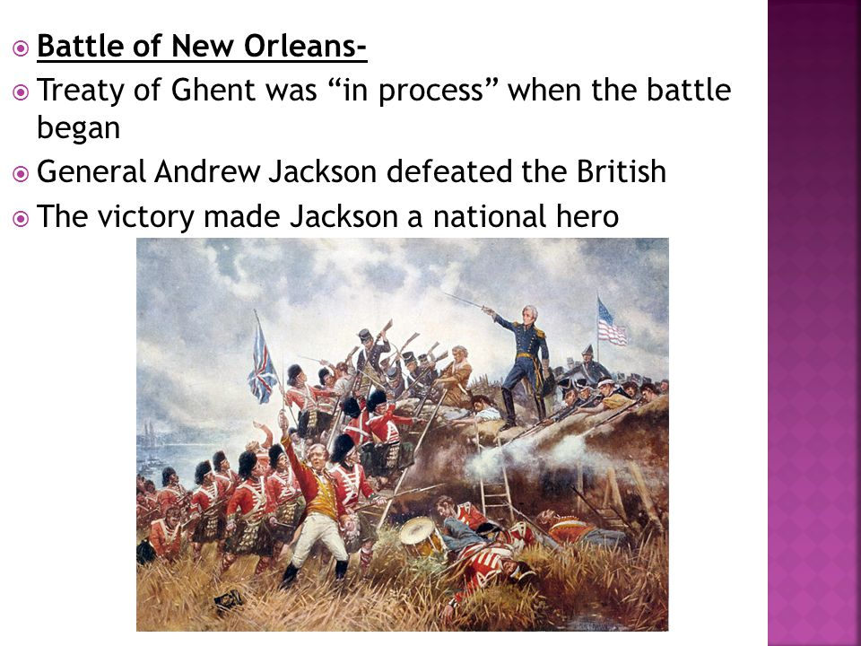 Battle of New Orleans- Treaty of Ghent was in process when the battle began. General Andrew Jackson defeated the British.