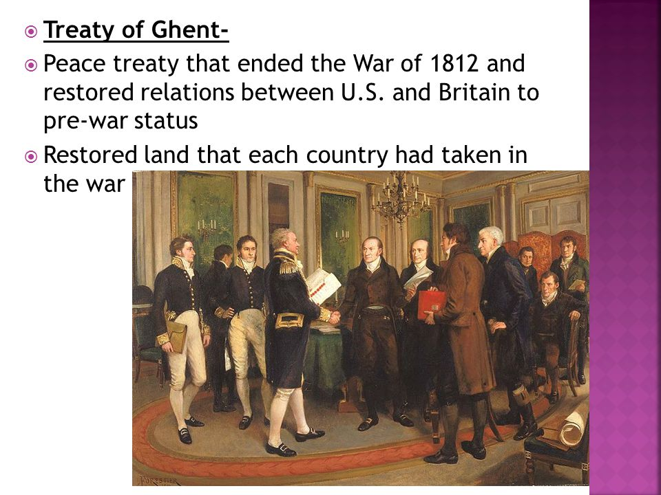 Treaty of Ghent- Peace treaty that ended the War of 1812 and restored relations between U.S. and Britain to pre-war status.