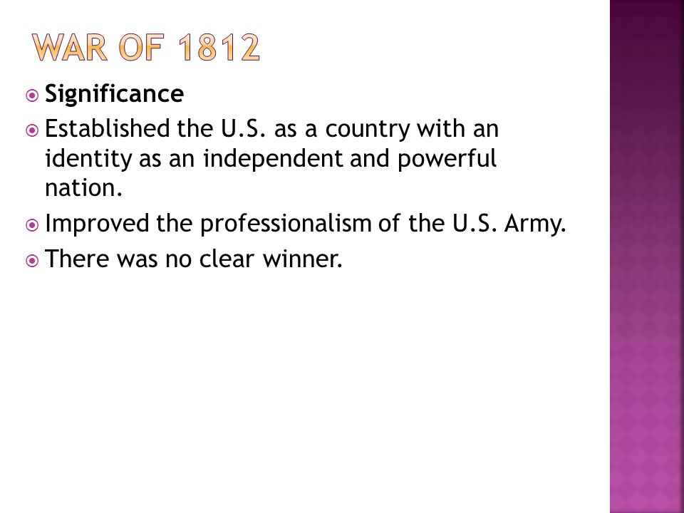 War of 1812 Significance. Established the U.S. as a country with an identity as an independent and powerful nation.