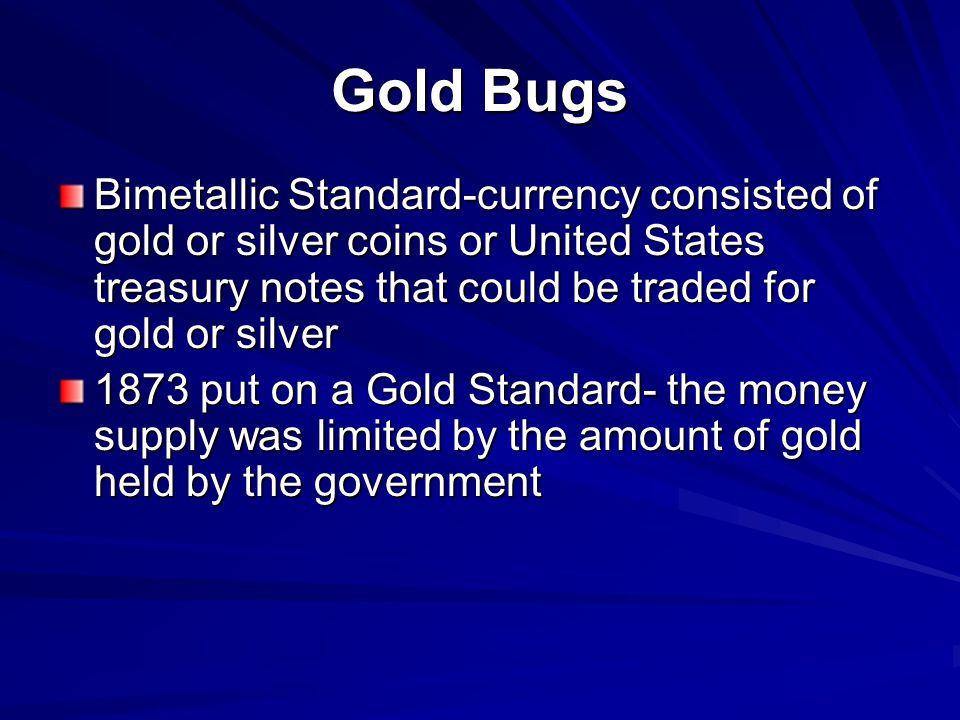 Gold Bugs Bimetallic Standard-currency consisted of gold or silver coins or United States treasury notes that could be traded for gold or silver.